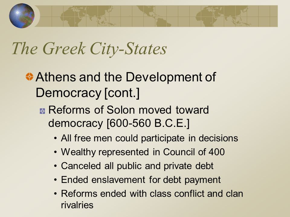 The Greek City-States Athens and the Development of Democracy [cont.] Reforms of Solon moved toward democracy [600-560 B.C.E.] All free men could part