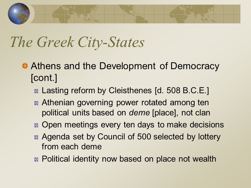 The Greek City-States Athens and the Development of Democracy [cont.] Lasting reform by Cleisthenes [d. 508 B.C.E.] Athenian governing power rotated a