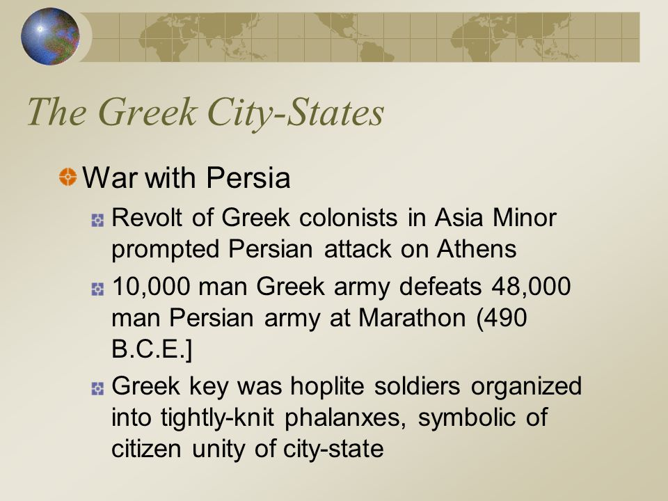 The Greek City-States War with Persia Revolt of Greek colonists in Asia Minor prompted Persian attack on Athens 10,000 man Greek army defeats 48,000 m