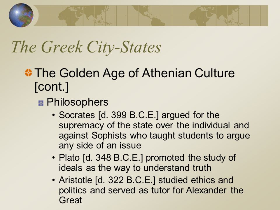 The Greek City-States The Golden Age of Athenian Culture [cont.] Philosophers Socrates [d. 399 B.C.E.] argued for the supremacy of the state over the