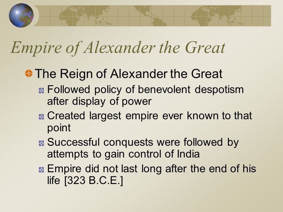 Empire of Alexander the Great The Reign of Alexander the Great Followed policy of benevolent despotism after display of power Created largest empire e