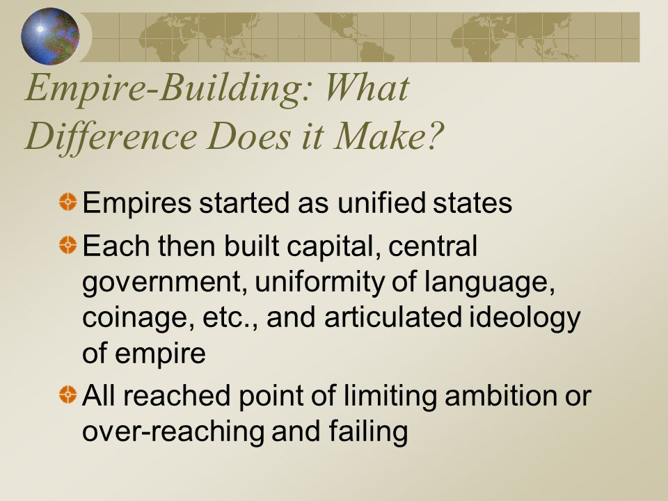 Empire-Building: What Difference Does it Make? Empires started as unified states Each then built capital, central government, uniformity of language,