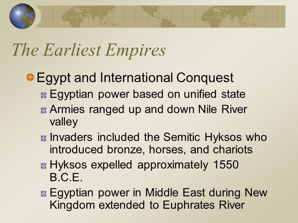The Earliest Empires Egypt and International Conquest Egyptian power based on unified state Armies ranged up and down Nile River valley Invaders inclu