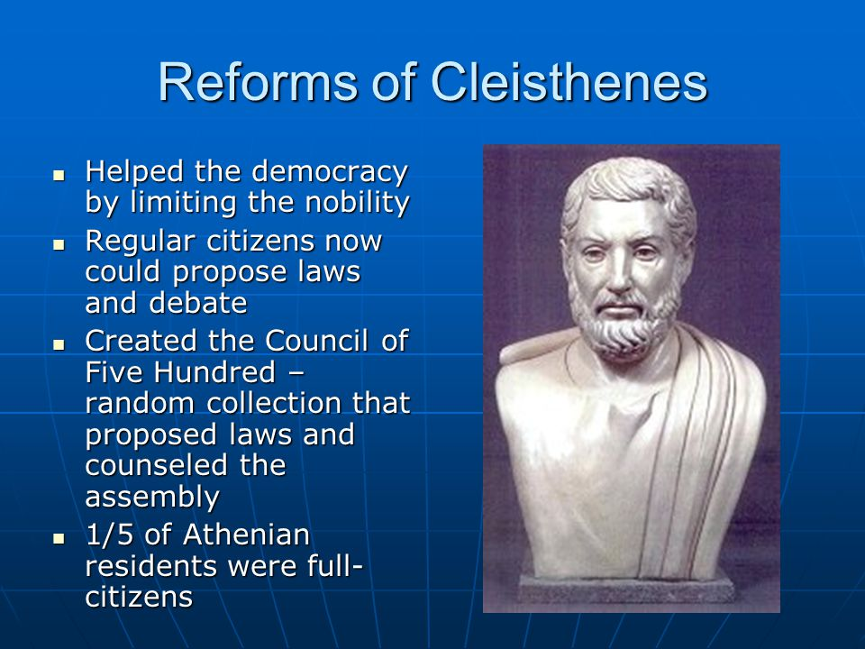Reforms of Cleisthenes Helped the democracy by limiting the nobility Helped the democracy by limiting the nobility Regular citizens now could propose laws and debate Regular citizens now could propose laws and debate Created the Council of Five Hundred – random collection that proposed laws and counseled the assembly Created the Council of Five Hundred – random collection that proposed laws and counseled the assembly 1/5 of Athenian residents were full- citizens 1/5 of Athenian residents were full- citizens