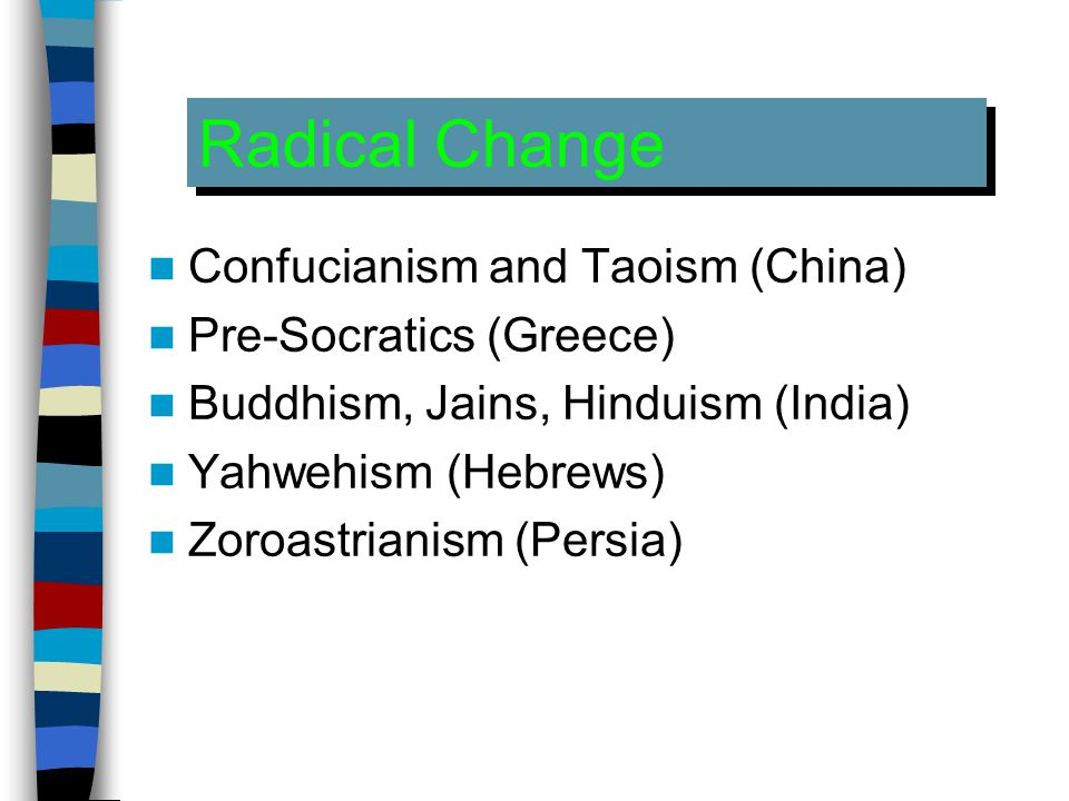 Radical Change Confucianism and Taoism (China) Pre-Socratics (Greece) Buddhism, Jains, Hinduism (India) Yahwehism (Hebrews) Zoroastrianism (Persia)