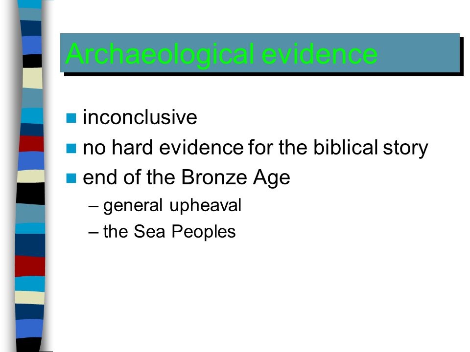 Archaeological evidence inconclusive no hard evidence for the biblical story end of the Bronze Age –general upheaval –the Sea Peoples