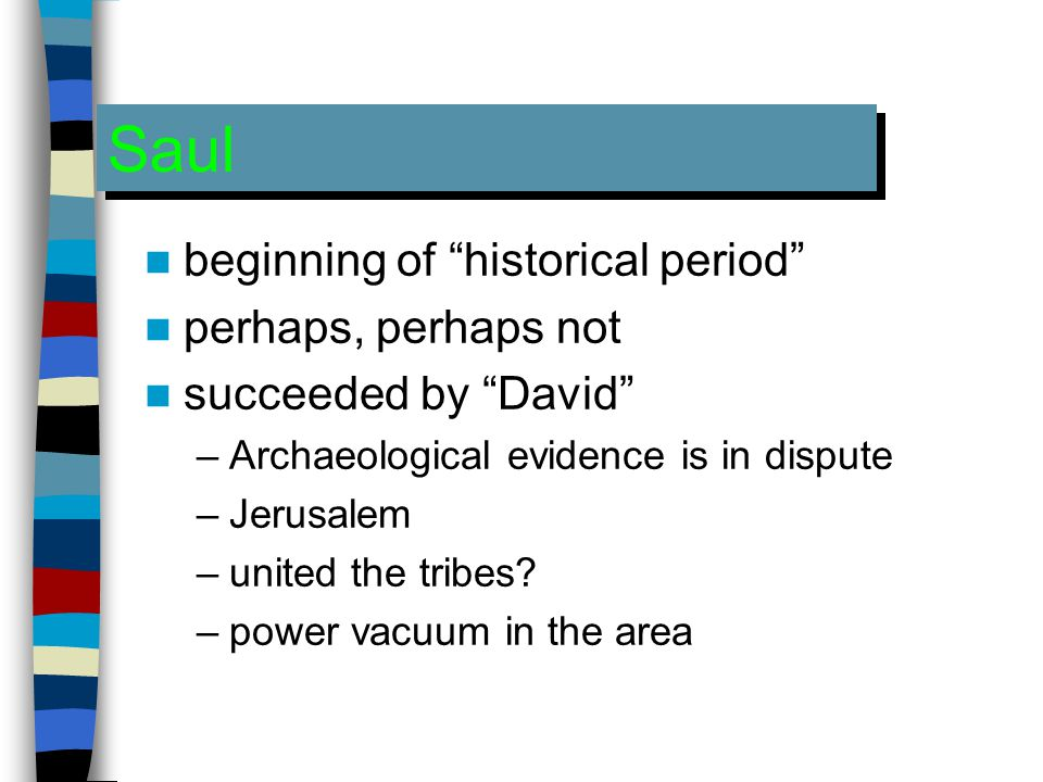 Saul beginning of historical period perhaps, perhaps not succeeded by David –Archaeological evidence is in dispute –Jerusalem –united the tribes.