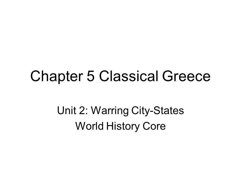 Chapter 5 Classical Greece Unit 2: Warring City-States World History Core