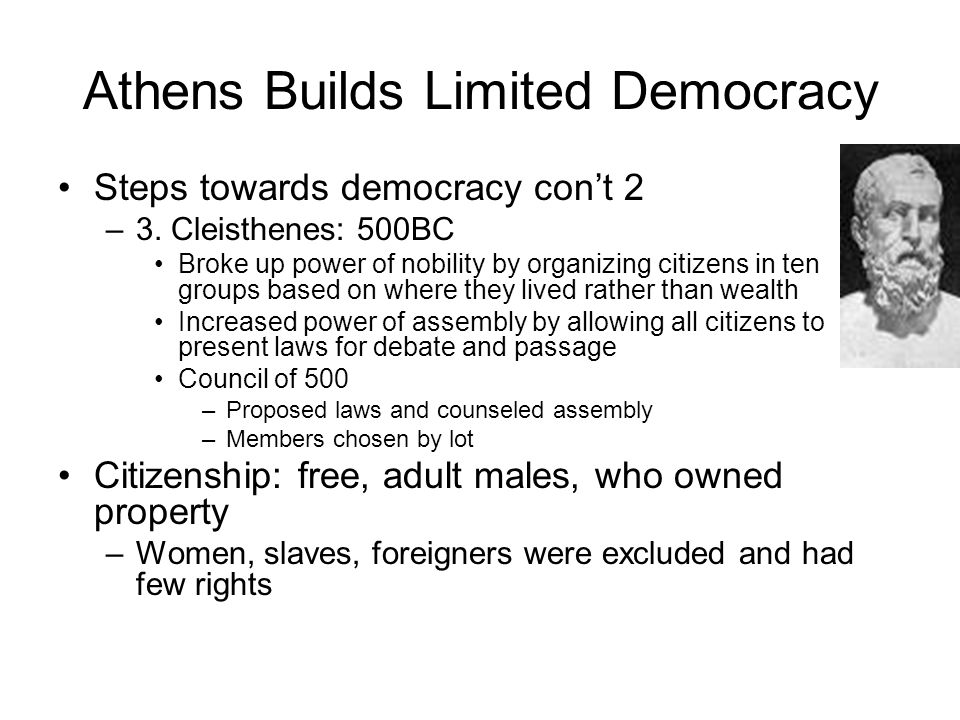Athens Builds Limited Democracy Steps towards democracy con't 2 –3. Cleisthenes: 500BC Broke up power of nobility by organizing citizens in ten groups