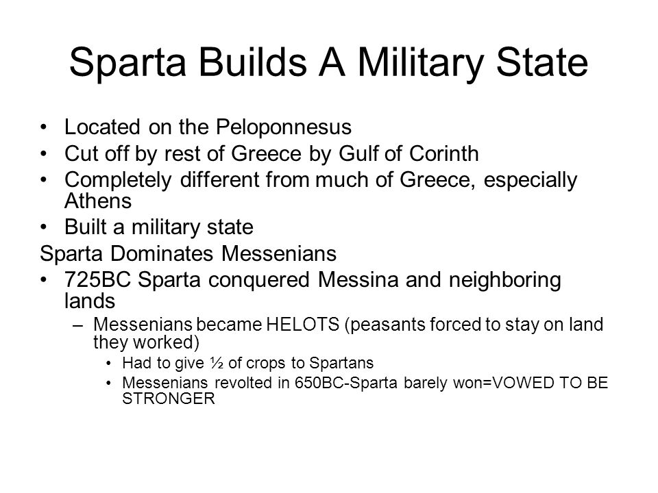 Sparta Builds A Military State Located on the Peloponnesus Cut off by rest of Greece by Gulf of Corinth Completely different from much of Greece, espe