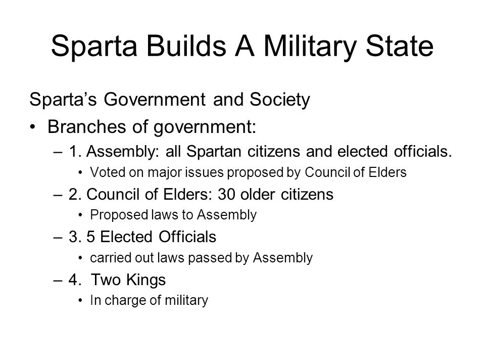 Sparta Builds A Military State Sparta's Government and Society Branches of government: –1. Assembly: all Spartan citizens and elected officials. Voted