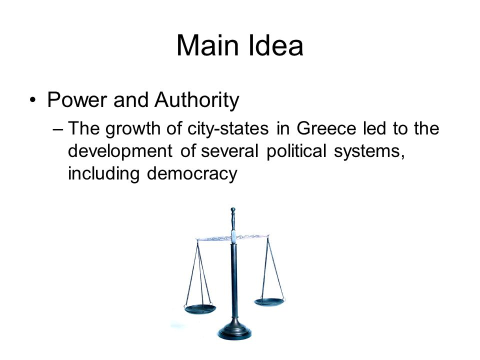 Main Idea Power and Authority –The growth of city-states in Greece led to the development of several political systems, including democracy