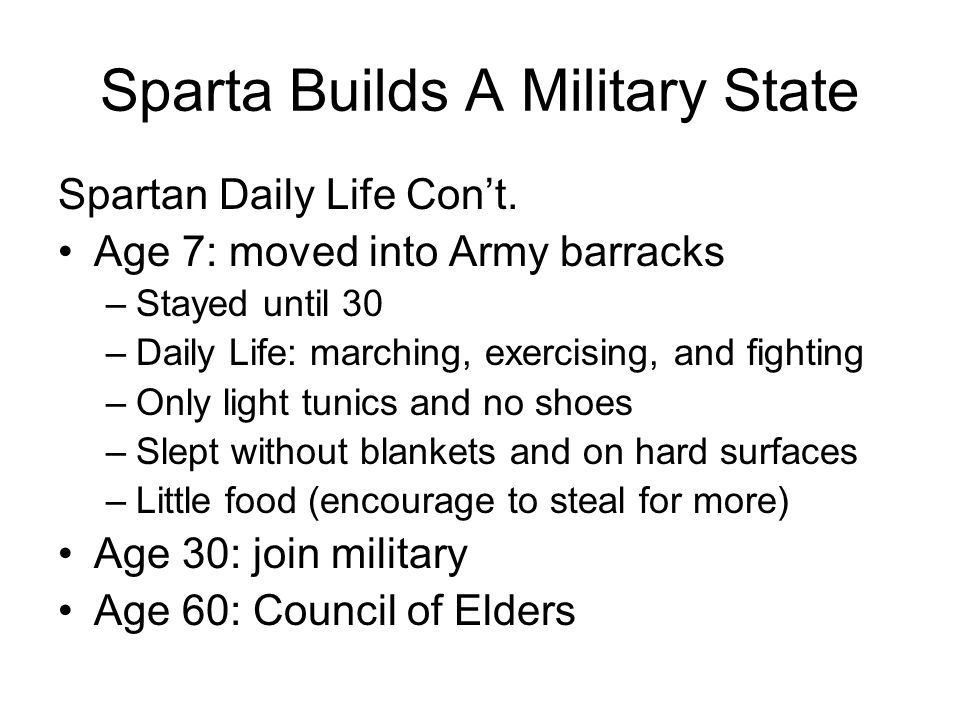 Sparta Builds A Military State Spartan Daily Life Con't. Age 7: moved into Army barracks –Stayed until 30 –Daily Life: marching, exercising, and fight