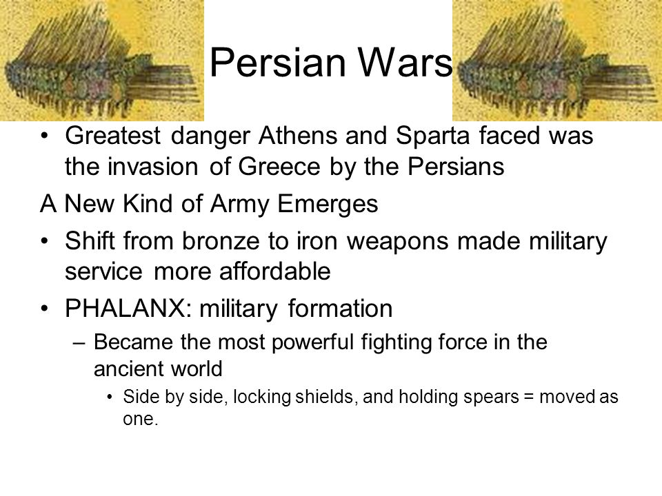 Persian Wars Greatest danger Athens and Sparta faced was the invasion of Greece by the Persians A New Kind of Army Emerges Shift from bronze to iron w