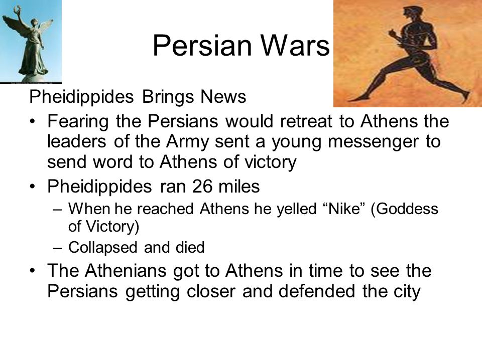 Persian Wars Pheidippides Brings News Fearing the Persians would retreat to Athens the leaders of the Army sent a young messenger to send word to Athe