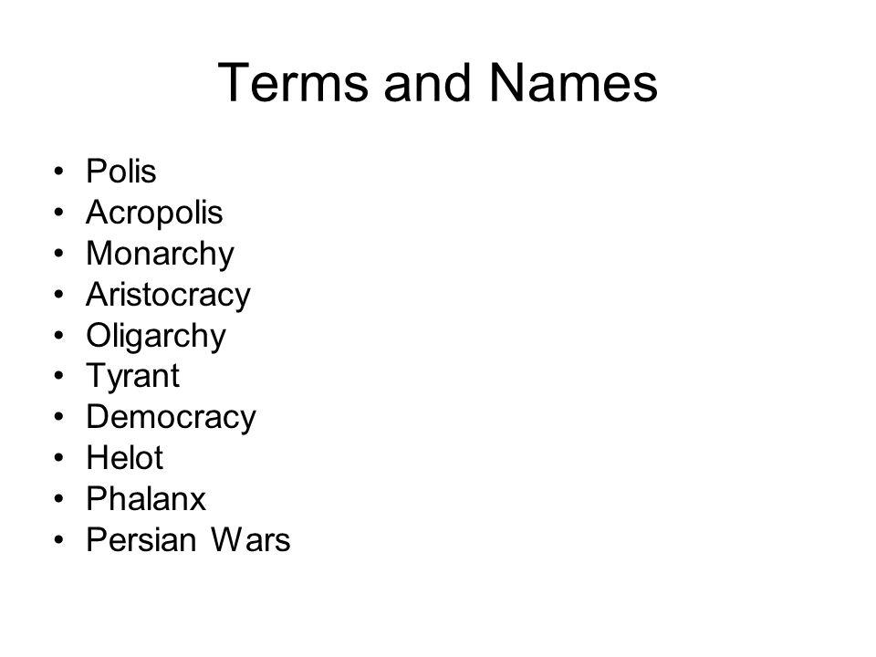 Terms and Names Polis Acropolis Monarchy Aristocracy Oligarchy Tyrant Democracy Helot Phalanx Persian Wars