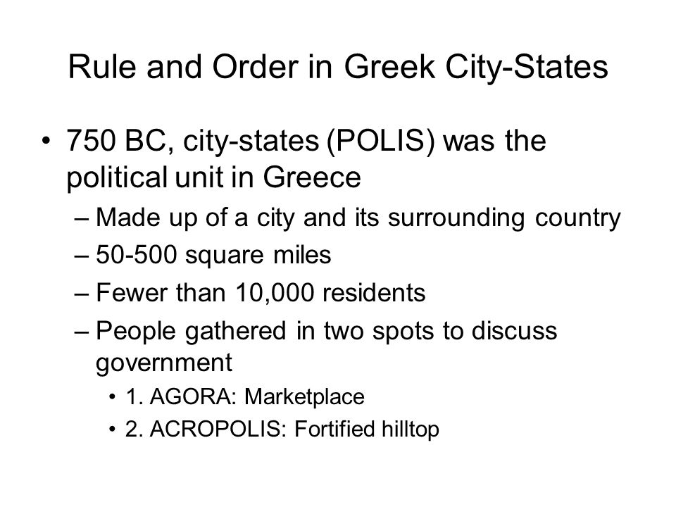Rule and Order in Greek City-States 750 BC, city-states (POLIS) was the political unit in Greece –Made up of a city and its surrounding country –50-50