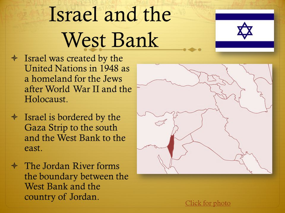 Israel and the West Bank  Israel was created by the United Nations in 1948 as a homeland for the Jews after World War II and the Holocaust.  Israel