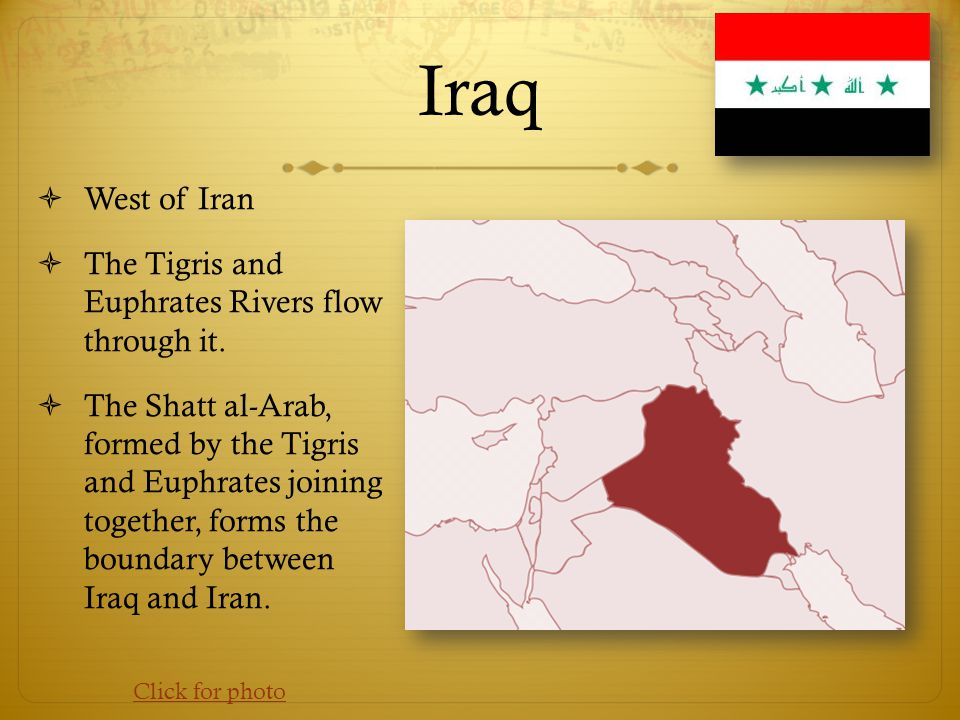 Iraq  West of Iran  The Tigris and Euphrates Rivers flow through it.  The Shatt al-Arab, formed by the Tigris and Euphrates joining together, forms