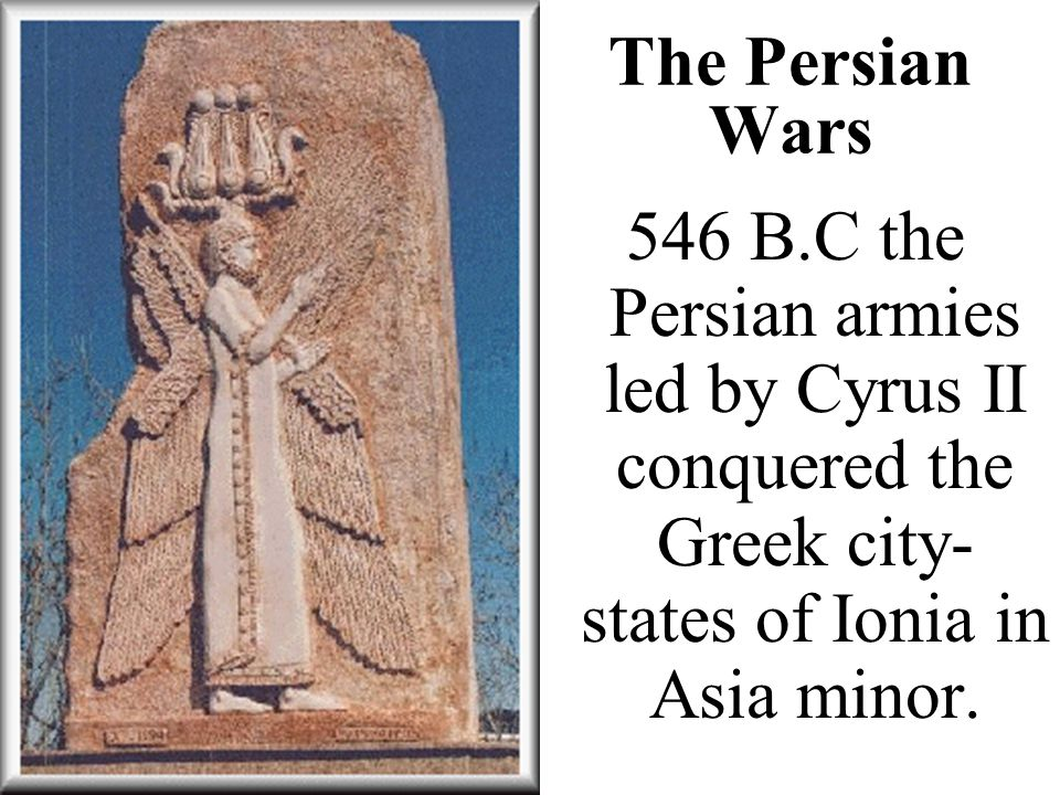 The Persian Wars 546 B.C the Persian armies led by Cyrus II conquered the Greek city- states of Ionia in Asia minor.