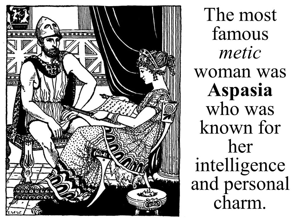 The most famous metic woman was Aspasia who was known for her intelligence and personal charm.