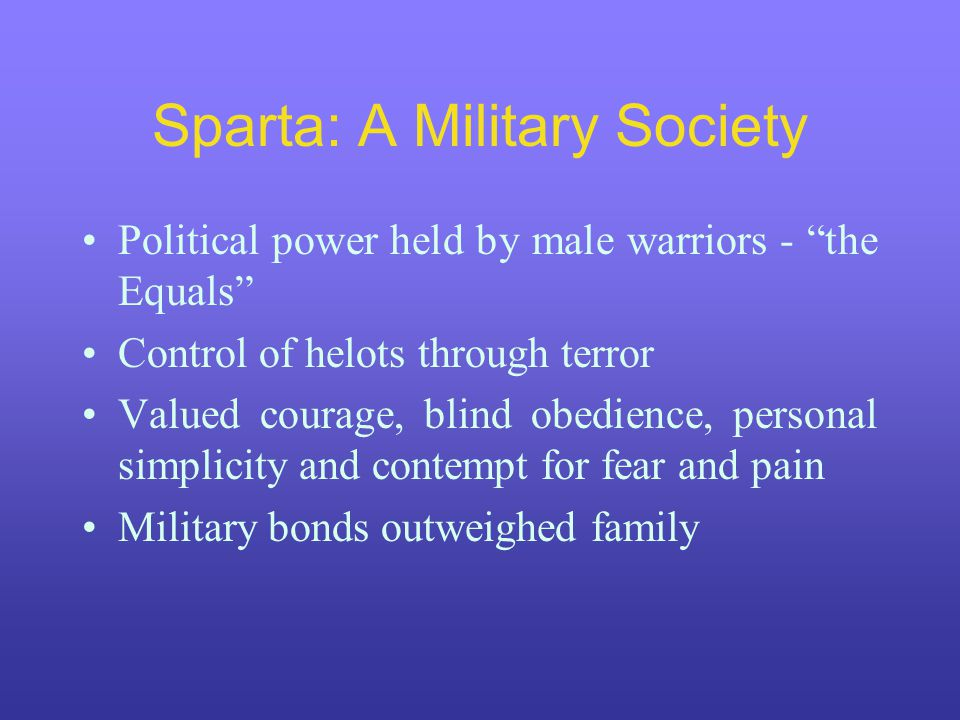 Sparta: A Military Society Political power held by male warriors - the Equals Control of helots through terror Valued courage, blind obedience, personal simplicity and contempt for fear and pain Military bonds outweighed family