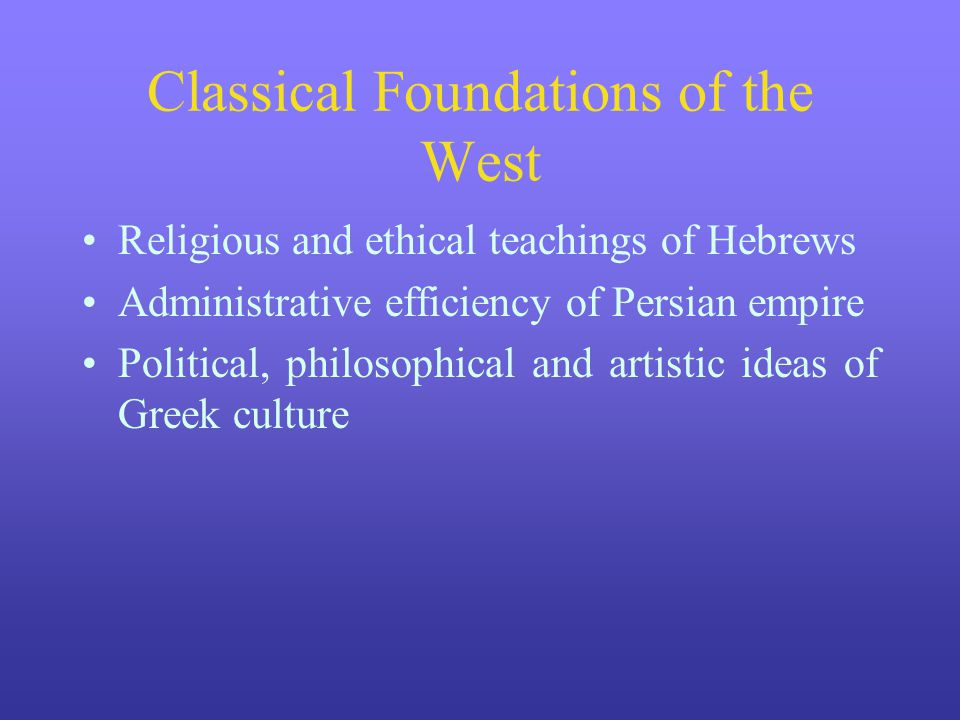 Classical Foundations of the West Religious and ethical teachings of Hebrews Administrative efficiency of Persian empire Political, philosophical and artistic ideas of Greek culture
