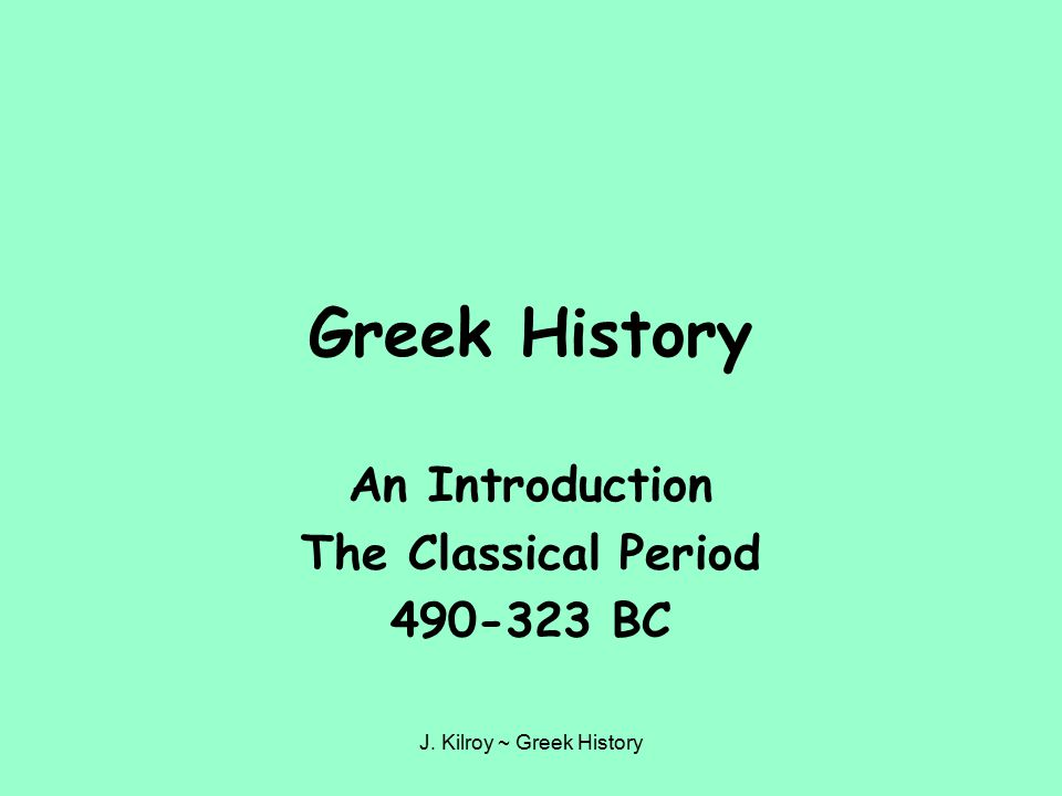 J. Kilroy ~ Greek History Greek History An Introduction The Classical Period 490-323 BC
