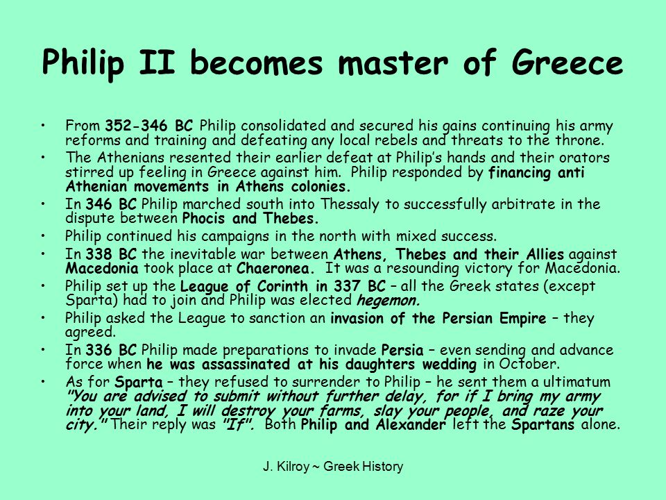 J. Kilroy ~ Greek History Philip II becomes master of Greece From 352-346 BC Philip consolidated and secured his gains continuing his army reforms and