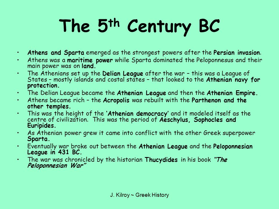 J. Kilroy ~ Greek History The 5 th Century BC Athens and Sparta emerged as the strongest powers after the Persian invasion. Athens was a maritime powe