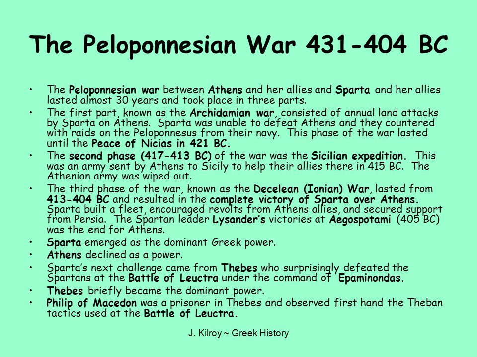 J. Kilroy ~ Greek History The Peloponnesian War 431-404 BC The Peloponnesian war between Athens and her allies and Sparta and her allies lasted almost
