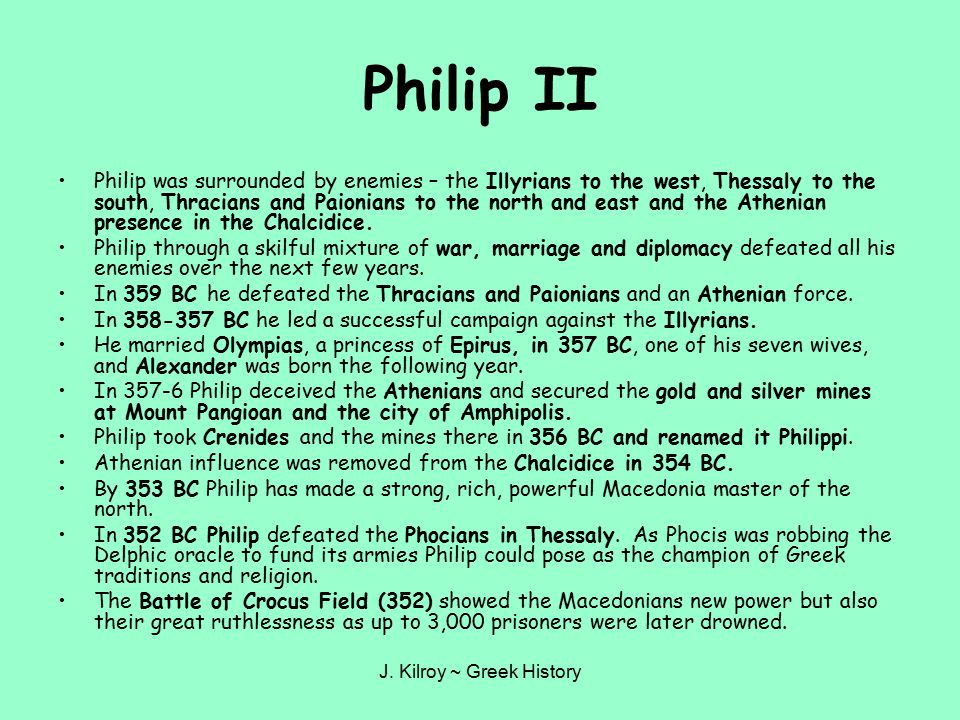 J. Kilroy ~ Greek History Philip II Philip was surrounded by enemies – the Illyrians to the west, Thessaly to the south, Thracians and Paionians to th