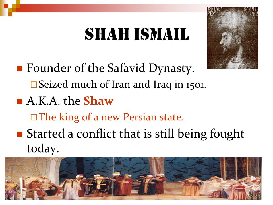 Shah Ismail Founder of the Safavid Dynasty. Seized much of Iran and Iraq in 1501.