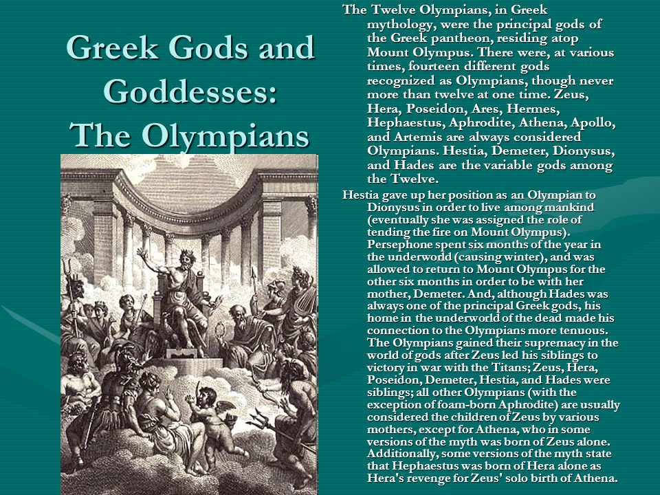 Greek Gods and Goddesses: The Olympians The Twelve Olympians, in Greek mythology, were the principal gods of the Greek pantheon, residing atop Mount O