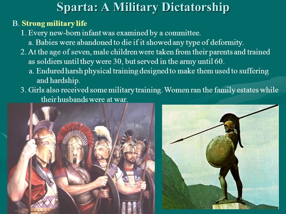 Sparta: A Military Dictatorship B. Strong military life 1. Every new-born infant was examined by a committee. a. Babies were abandoned to die if it sh