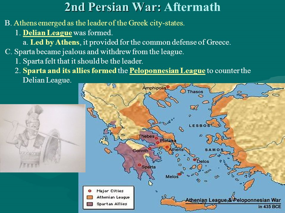 2nd Persian War: 2nd Persian War: Aftermath B. Athens emerged as the leader of the Greek city-states. 1. Delian League was formed. a. Led by Athens, i