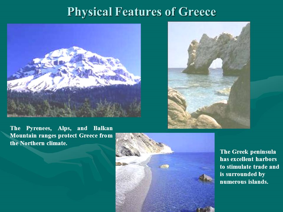 Physical Features of Greece The Pyrenees, Alps, and Balkan Mountain ranges protect Greece from the Northern climate. The Greek peninsula has excellent