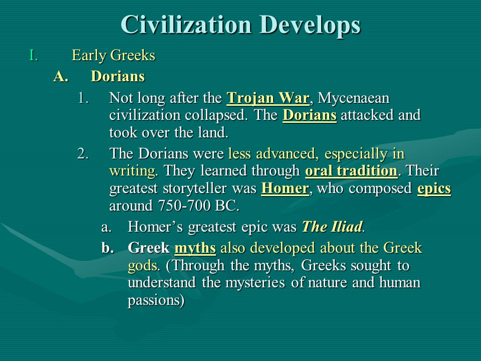 Civilization Develops I.Early Greeks A.Dorians 1.Not long after the Trojan War, Mycenaean civilization collapsed. The Dorians attacked and took over t