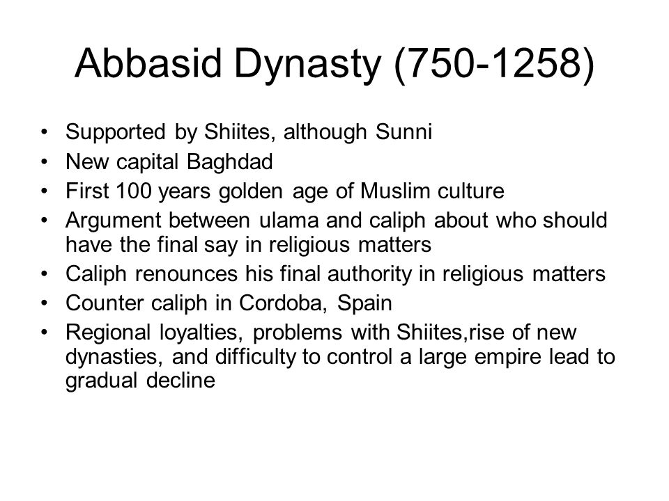 Abbasid Dynasty (750-1258) Supported by Shiites, although Sunni New capital Baghdad First 100 years golden age of Muslim culture Argument between ulama and caliph about who should have the final say in religious matters Caliph renounces his final authority in religious matters Counter caliph in Cordoba, Spain Regional loyalties, problems with Shiites,rise of new dynasties, and difficulty to control a large empire lead to gradual decline