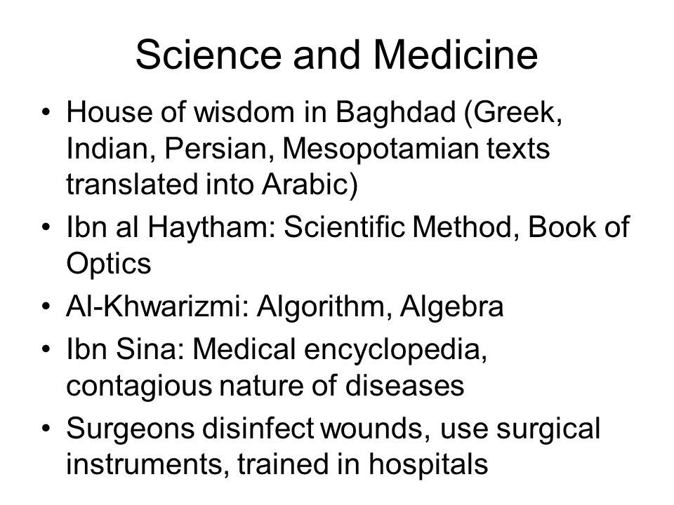 Science and Medicine House of wisdom in Baghdad (Greek, Indian, Persian, Mesopotamian texts translated into Arabic) Ibn al Haytham: Scientific Method, Book of Optics Al-Khwarizmi: Algorithm, Algebra Ibn Sina: Medical encyclopedia, contagious nature of diseases Surgeons disinfect wounds, use surgical instruments, trained in hospitals