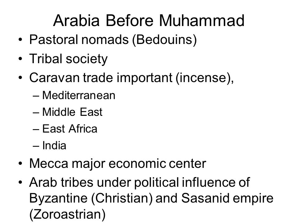 Arabia Before Muhammad Pastoral nomads (Bedouins) Tribal society Caravan trade important (incense), –Mediterranean –Middle East –East Africa –India Me