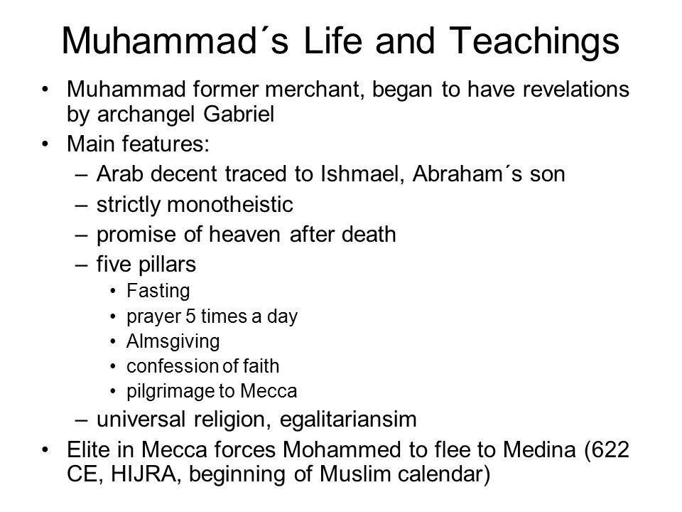 Muhammad´s Life and Teachings Muhammad former merchant, began to have revelations by archangel Gabriel Main features: –Arab decent traced to Ishmael, Abraham´s son –strictly monotheistic –promise of heaven after death –five pillars Fasting prayer 5 times a day Almsgiving confession of faith pilgrimage to Mecca –universal religion, egalitariansim Elite in Mecca forces Mohammed to flee to Medina (622 CE, HIJRA, beginning of Muslim calendar)