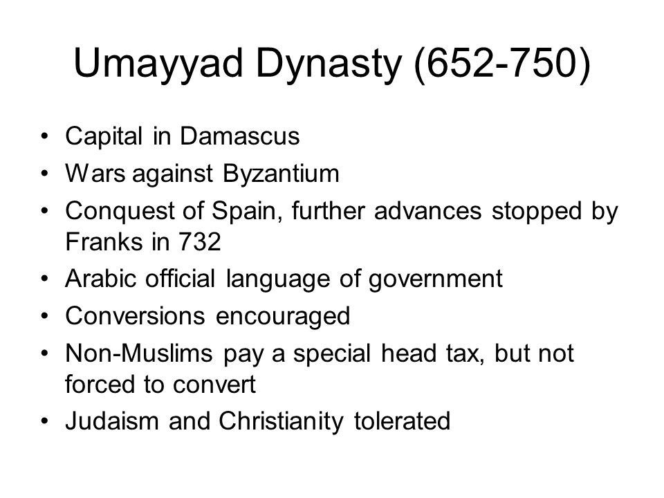 Umayyad Dynasty (652-750) Capital in Damascus Wars against Byzantium Conquest of Spain, further advances stopped by Franks in 732 Arabic official lang