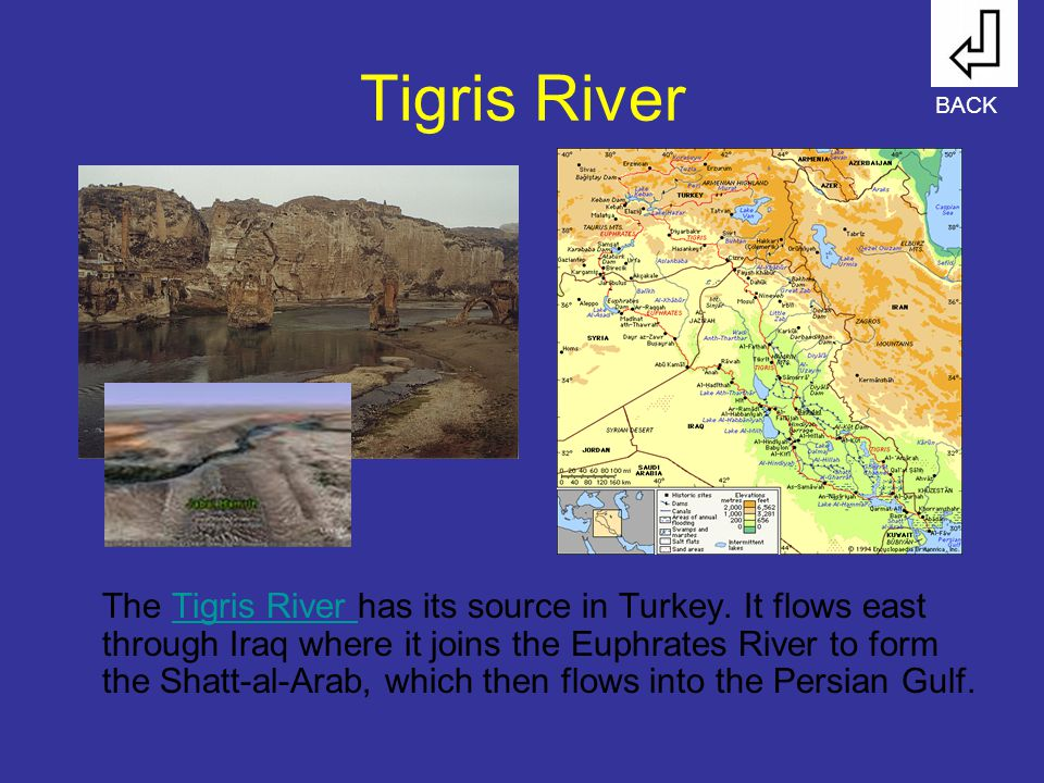 Tigris River The Tigris River has its source in Turkey. It flows east through Iraq where it joins the Euphrates River to form the Shatt-al-Arab, which
