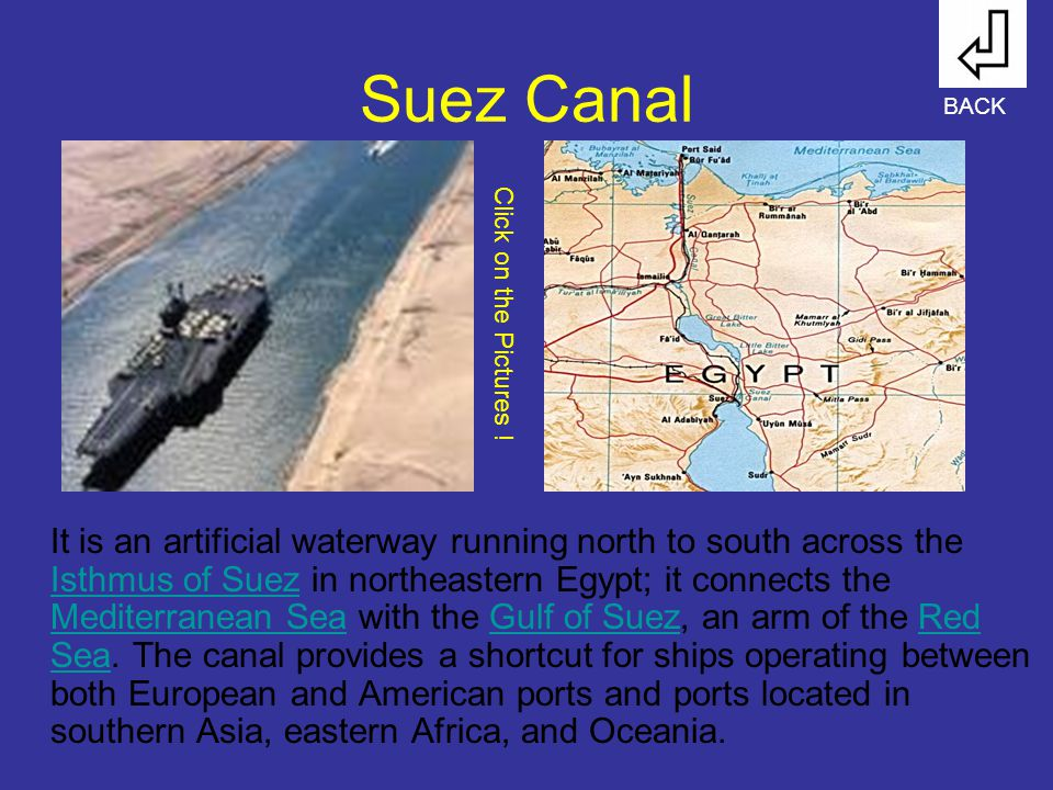 Suez Canal It is an artificial waterway running north to south across the Isthmus of Suez in northeastern Egypt; it connects the Mediterranean Sea wit