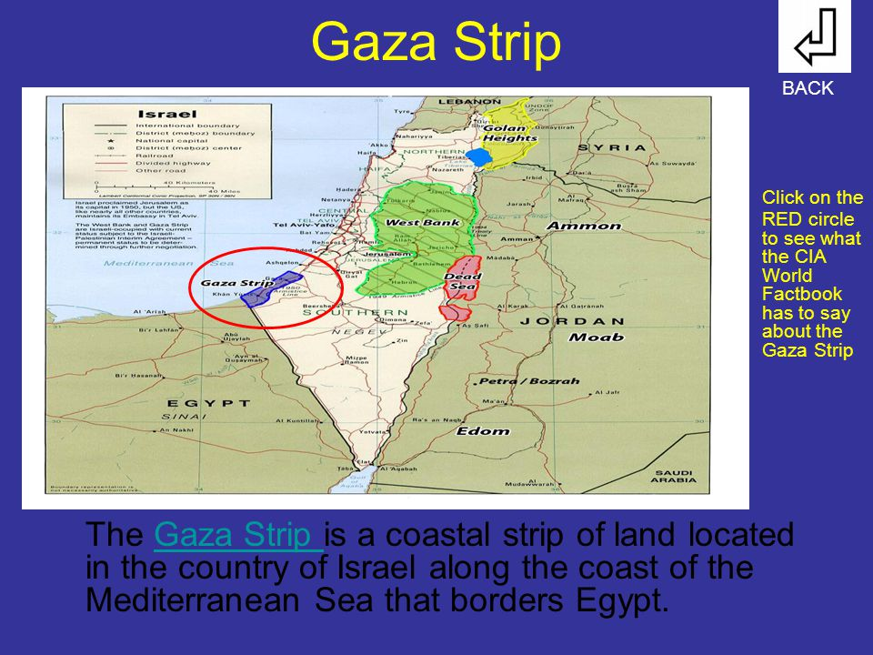 Gaza Strip The Gaza Strip is a coastal strip of land located in the country of Israel along the coast of the Mediterranean Sea that borders Egypt.Gaza Strip BACK Click on the RED circle to see what the CIA World Factbook has to say about the Gaza Strip