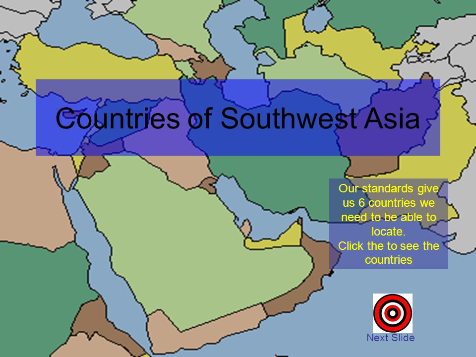 Our standards give us 6 countries we need to be able to locate. Click the to see the countries Next Slide Countries of Southwest Asia