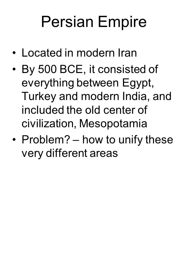 Persian Empire Located in modern Iran By 500 BCE, it consisted of everything between Egypt, Turkey and modern India, and included the old center of civilization, Mesopotamia Problem.