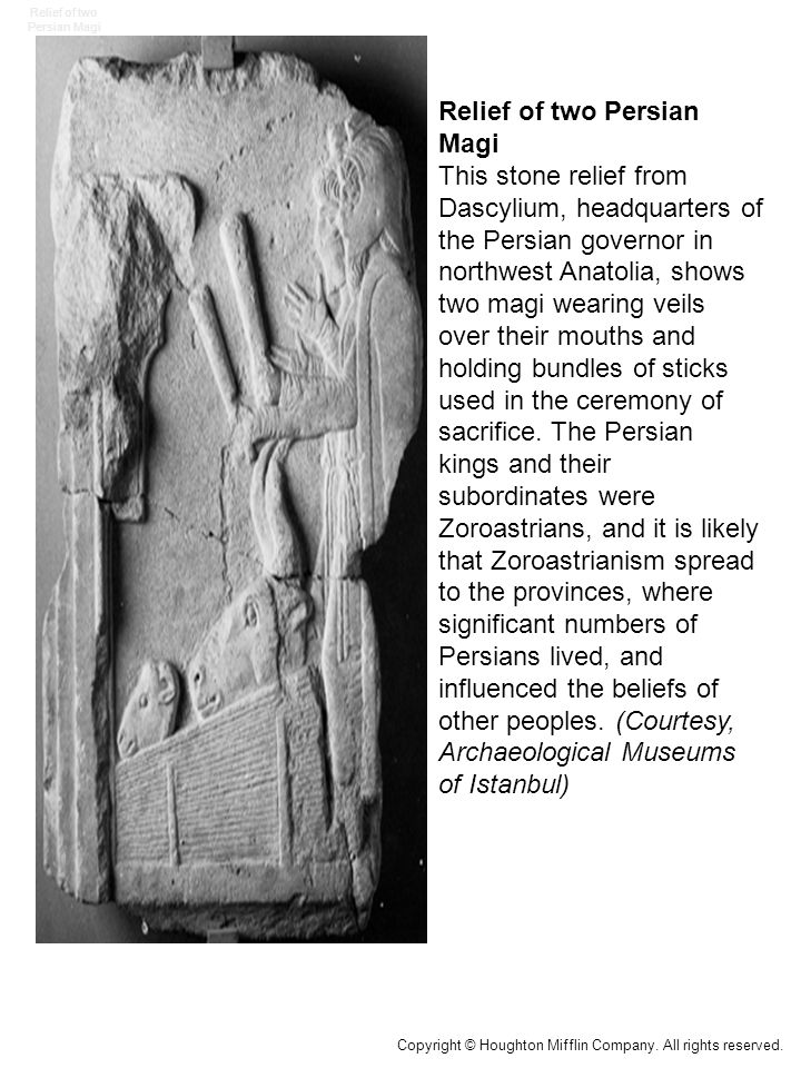 Relief of two Persian Magi This stone relief from Dascylium, headquarters of the Persian governor in northwest Anatolia, shows two magi wearing veils over their mouths and holding bundles of sticks used in the ceremony of sacrifice.