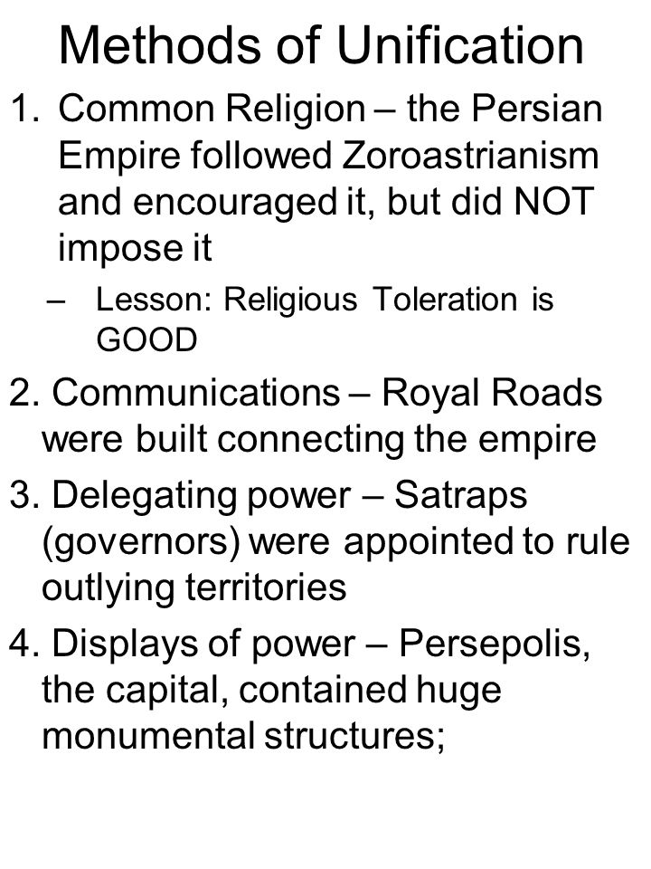 Methods of Unification 1.Common Religion – the Persian Empire followed Zoroastrianism and encouraged it, but did NOT impose it –Lesson: Religious Toleration is GOOD 2.